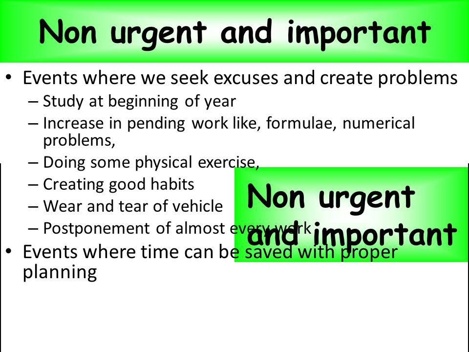 Evaluation of the events Non urgent and important Events where we seek excuses and create problems – Study at beginning of year – Increase in pending work like, formulae, numerical problems, – Doing some physical exercise, – Creating good habits – Wear and tear of vehicle – Postponement of almost every work Events where time can be saved with proper planning Non urgent and important