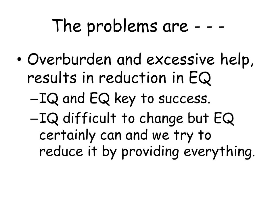 The problems are - - - Overburden and excessive help, results in reduction in EQ – IQ and EQ key to success.
