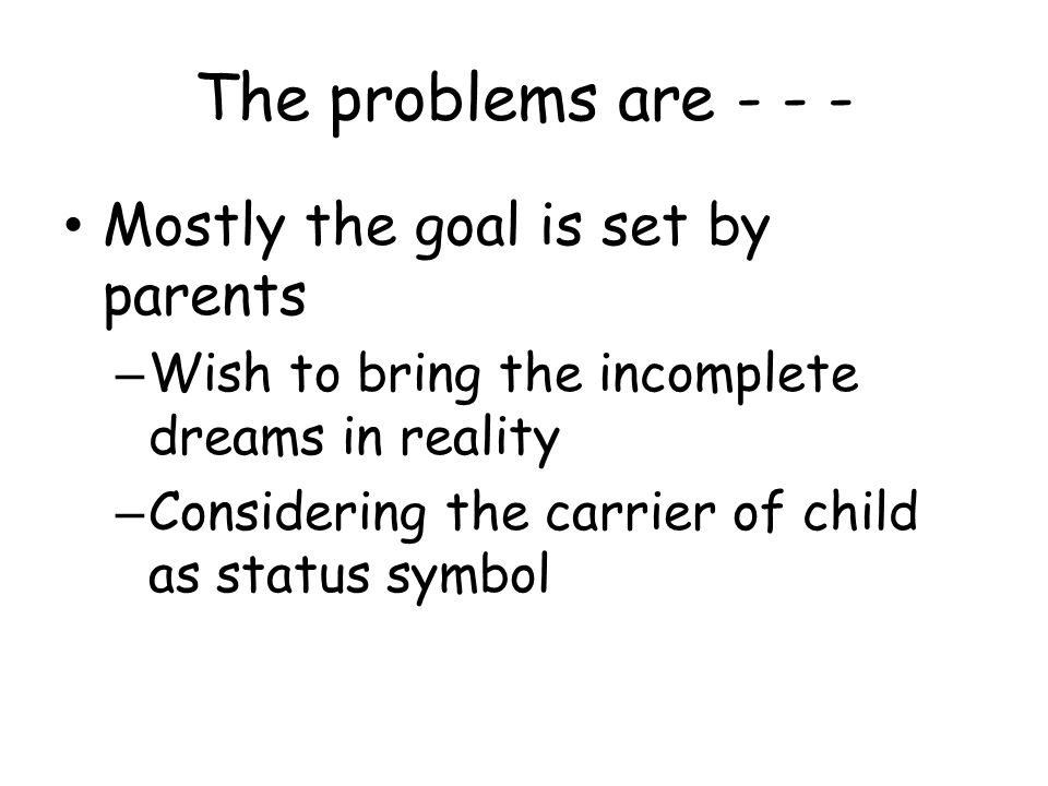 The problems are - - - Mostly the goal is set by parents – Wish to bring the incomplete dreams in reality – Considering the carrier of child as status symbol