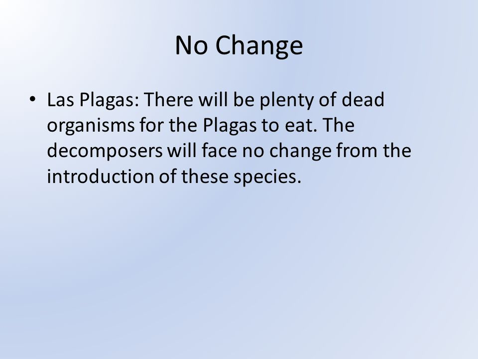 No Change Las Plagas: There will be plenty of dead organisms for the Plagas to eat. The decomposers will face no change from the introduction of these
