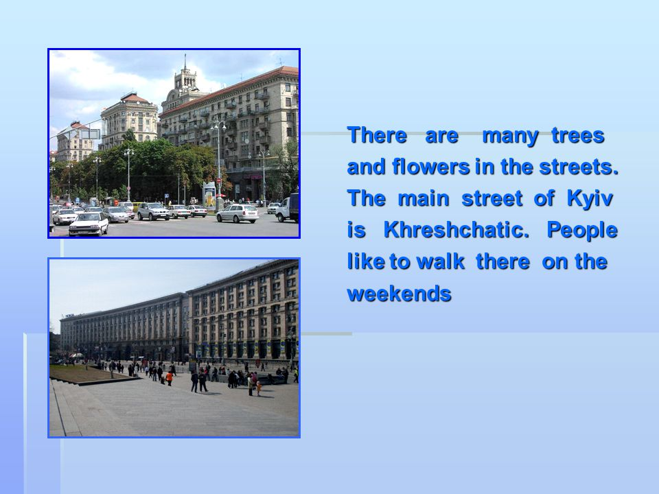There are many trees and flowers in the streets.The main street of Kyiv is Khreshchatic.