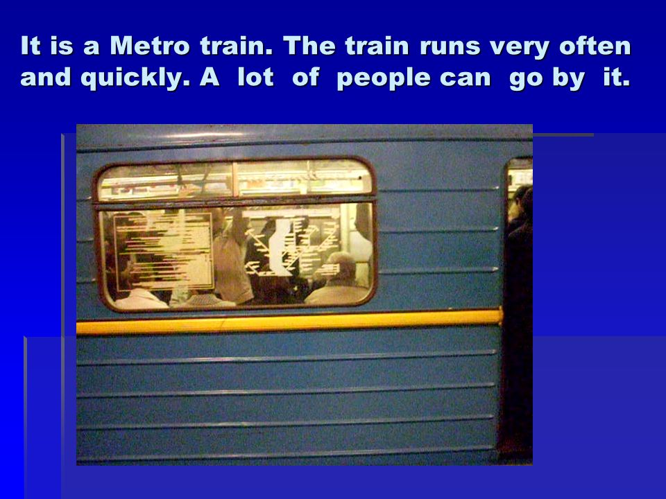 It is a Metro train. The train runs very often and quickly. A lot of people can go by it.