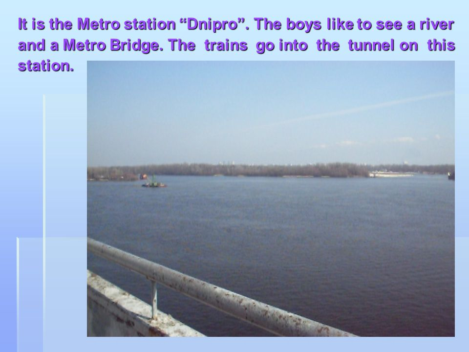 It is the Metro station Dnipro.The boys like to see a river and a Metro Bridge.
