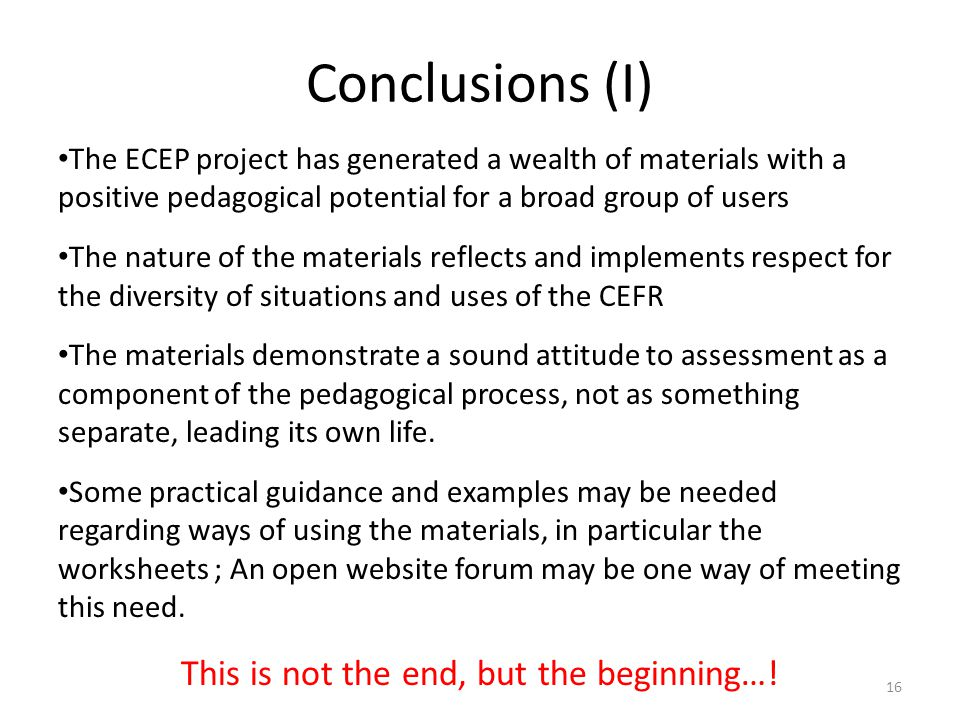 Conclusions (I) The ECEP project has generated a wealth of materials with a positive pedagogical potential for a broad group of users The nature of the materials reflects and implements respect for the diversity of situations and uses of the CEFR The materials demonstrate a sound attitude to assessment as a component of the pedagogical process, not as something separate, leading its own life.