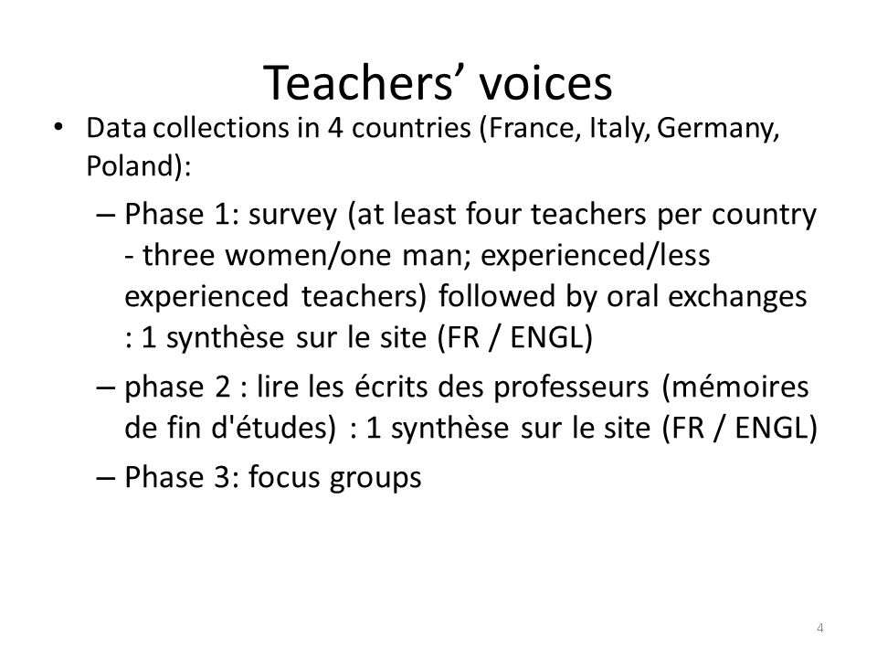 Teachers voices Data collections in 4 countries (France, Italy, Germany, Poland): – Phase 1: survey (at least four teachers per country - three women/one man; experienced/less experienced teachers) followed by oral exchanges : 1 synthèse sur le site (FR / ENGL) – phase 2 : lire les écrits des professeurs (mémoires de fin d études) : 1 synthèse sur le site (FR / ENGL) – Phase 3: focus groups 4