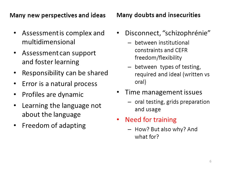 Many new perspectives and ideas Assessment is complex and multidimensional Assessment can support and foster learning Responsibility can be shared Error is a natural process Profiles are dynamic Learning the language not about the language Freedom of adapting Many doubts and insecurities Disconnect, schizophrénie – between institutional constraints and CEFR freedom/flexibility – between types of testing, required and ideal (written vs oral) Time management issues – oral testing, grids preparation and usage Need for training – How.