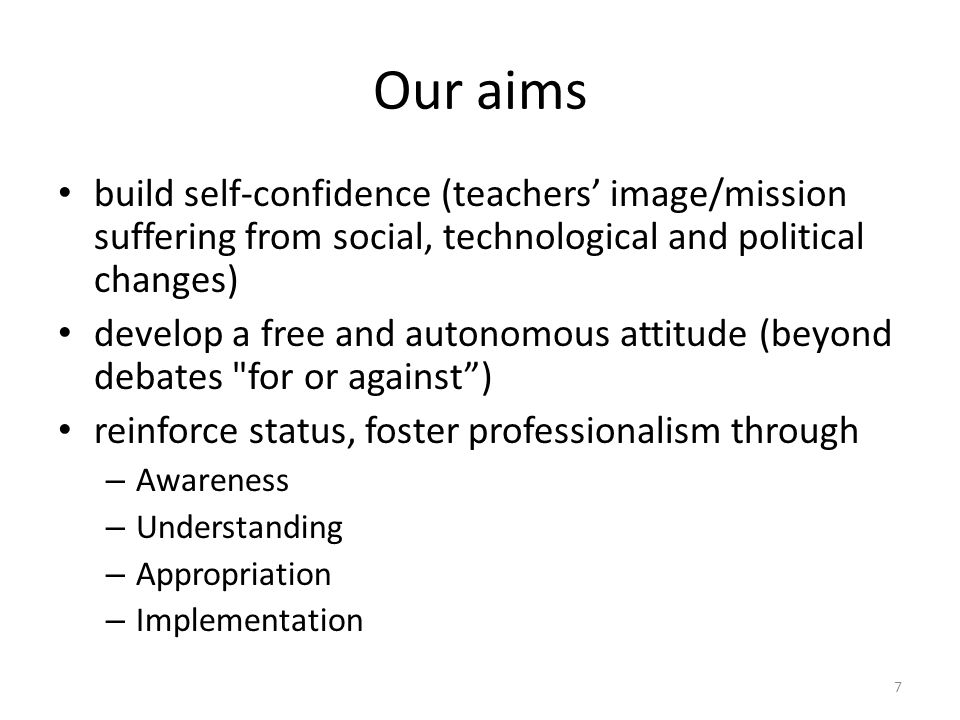 Our aims build self-confidence (teachers image/mission suffering from social, technological and political changes) develop a free and autonomous attitude (beyond debates for or against) reinforce status, foster professionalism through – Awareness – Understanding – Appropriation – Implementation 7