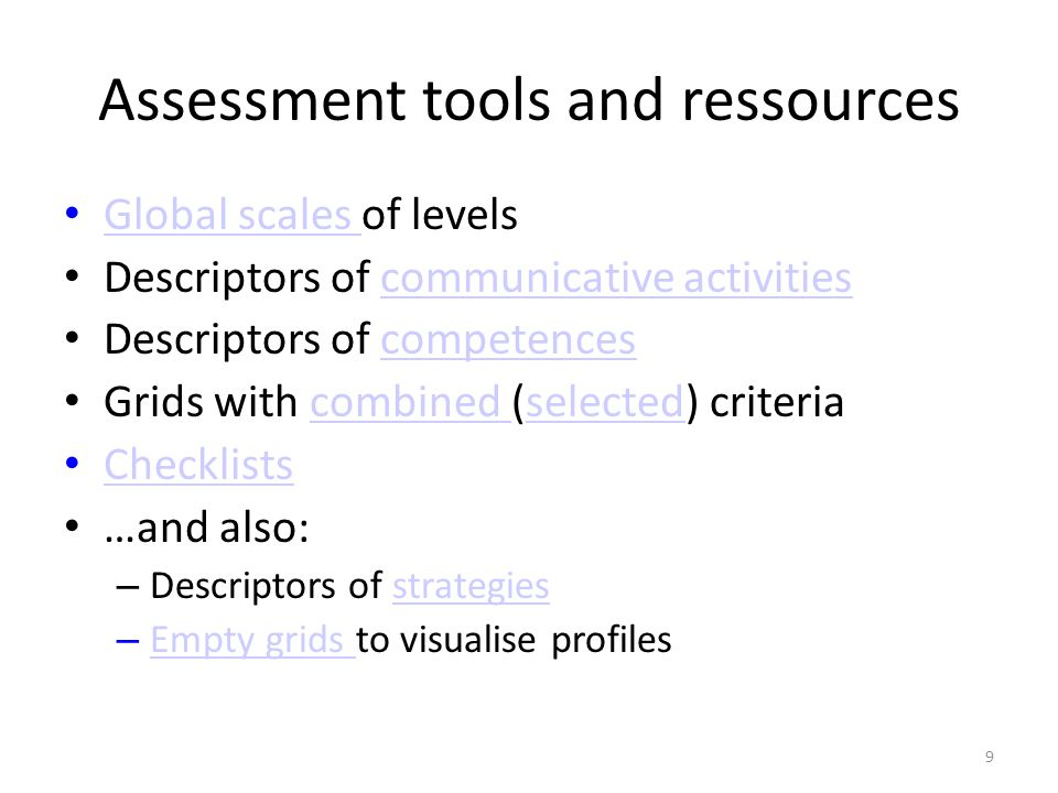 Assessment tools and ressources Global scales of levels Global scales Descriptors of communicative activitiescommunicative activities Descriptors of competencescompetences Grids with combined (selected) criteriacombined selected Checklists …and also: – Descriptors of strategiesstrategies – Empty grids to visualise profiles Empty grids 9