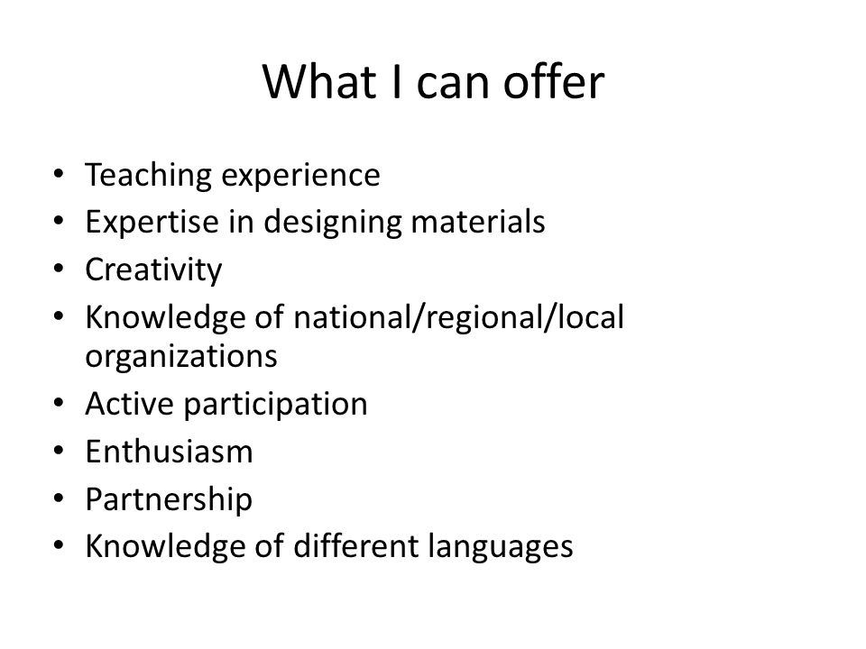 What I can offer Teaching experience Expertise in designing materials Creativity Knowledge of national/regional/local organizations Active participati