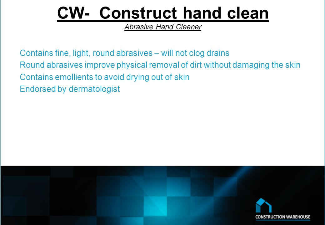 CW- Construct hand clean Abrasive Hand Cleaner Contains fine, light, round abrasives – will not clog drains Round abrasives improve physical removal of dirt without damaging the skin Contains emollients to avoid drying out of skin Endorsed by dermatologist