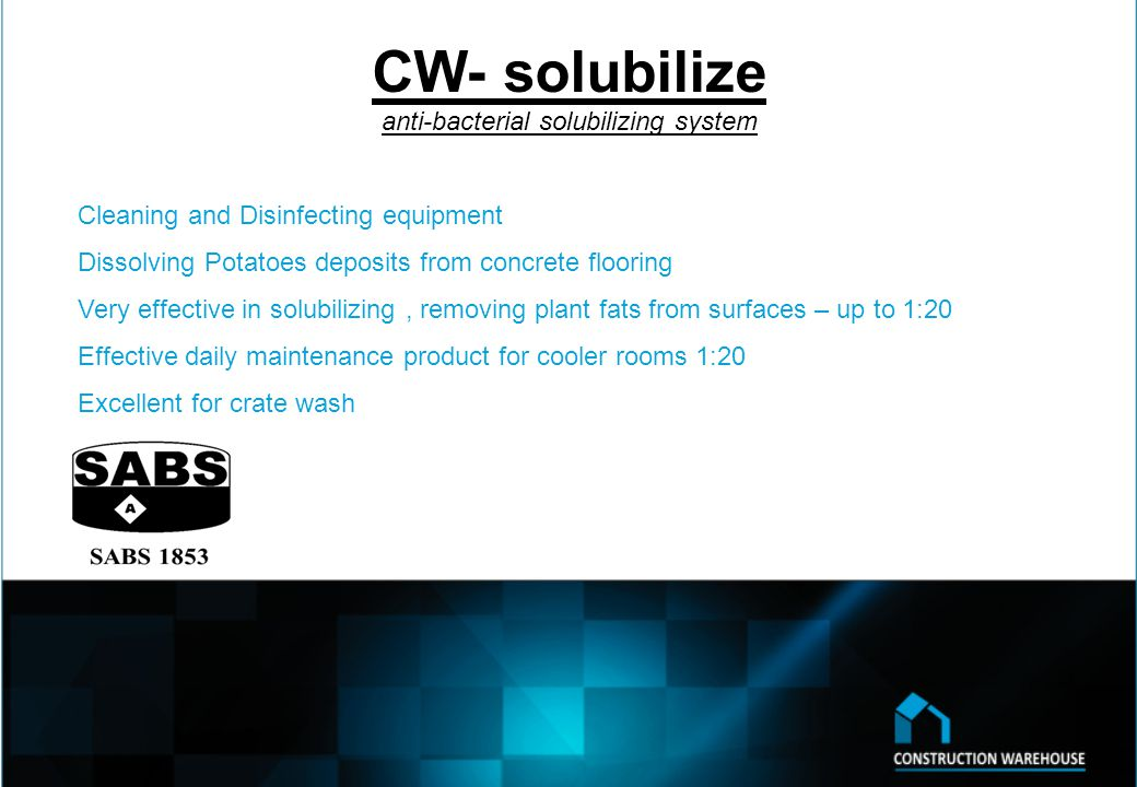 CW- solubilize anti-bacterial solubilizing system Cleaning and Disinfecting equipment Dissolving Potatoes deposits from concrete flooring Very effective in solubilizing, removing plant fats from surfaces – up to 1:20 Effective daily maintenance product for cooler rooms 1:20 Excellent for crate wash