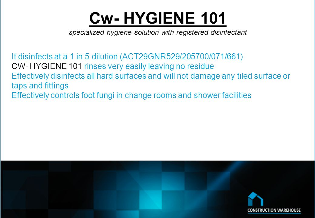 Cw- HYGIENE 101 specialized hygiene solution with registered disinfectant It disinfects at a 1 in 5 dilution (ACT29GNR529/205700/071/661) CW- HYGIENE 101 rinses very easily leaving no residue Effectively disinfects all hard surfaces and will not damage any tiled surface or taps and fittings Effectively controls foot fungi in change rooms and shower facilities