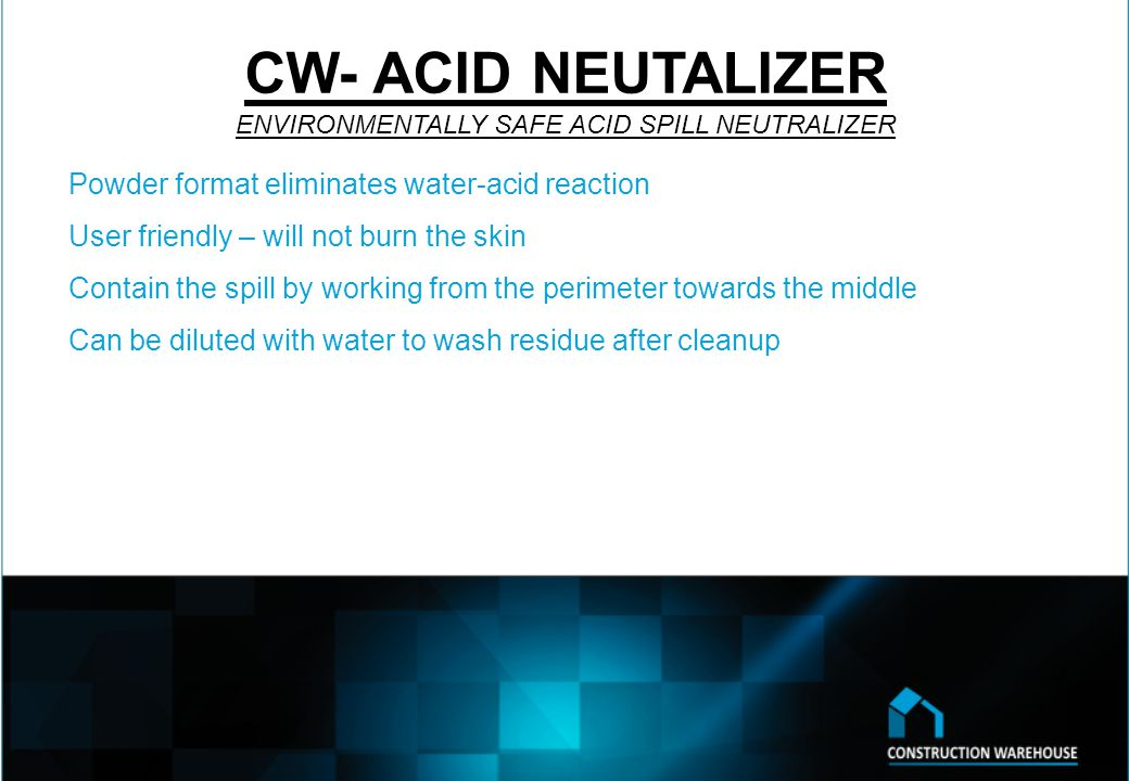 CW- ACID NEUTALIZER ENVIRONMENTALLY SAFE ACID SPILL NEUTRALIZER Powder format eliminates water-acid reaction User friendly – will not burn the skin Contain the spill by working from the perimeter towards the middle Can be diluted with water to wash residue after cleanup