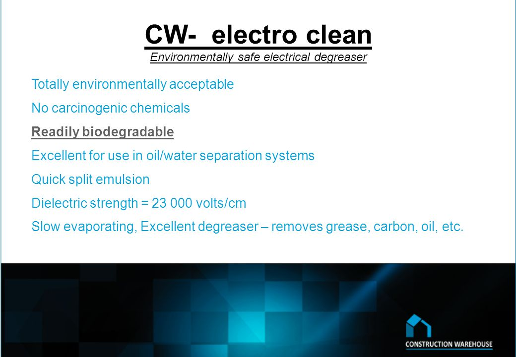 CW- electro clean Environmentally safe electrical degreaser Totally environmentally acceptable No carcinogenic chemicals Readily biodegradable Excellent for use in oil/water separation systems Quick split emulsion Dielectric strength = volts/cm Slow evaporating, Excellent degreaser – removes grease, carbon, oil, etc.