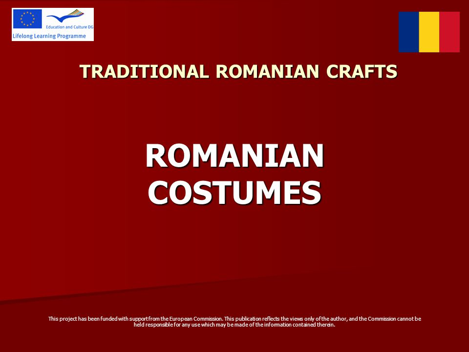 TRADITIONAL ROMANIAN CRAFTS ROMANIAN COSTUMES This project has been funded with support from the European Commission.