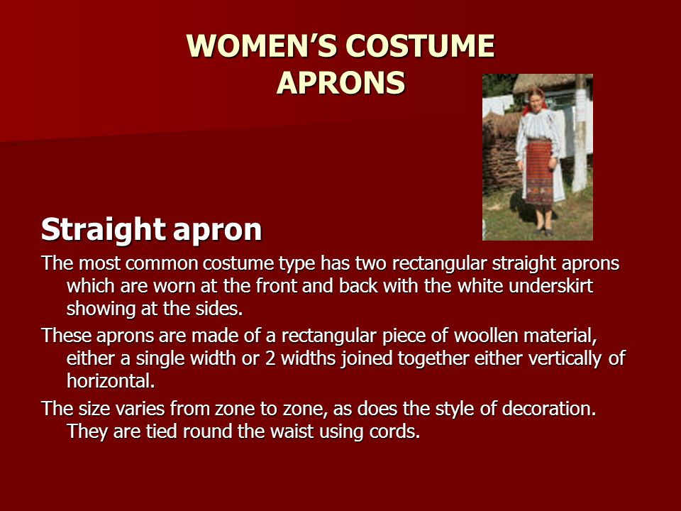 WOMENS COSTUME APRONS Straight apron The most common costume type has two rectangular straight aprons which are worn at the front and back with the white underskirt showing at the sides.
