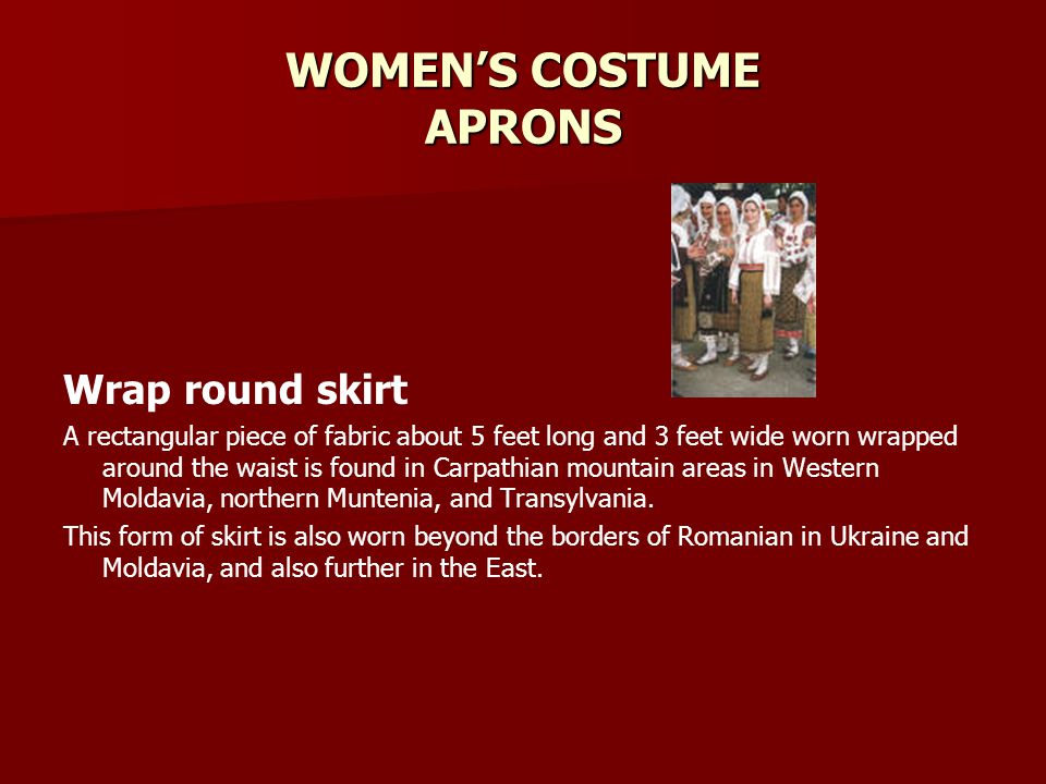 WOMENS COSTUME APRONS Wrap round skirt A rectangular piece of fabric about 5 feet long and 3 feet wide worn wrapped around the waist is found in Carpathian mountain areas in Western Moldavia, northern Muntenia, and Transylvania.