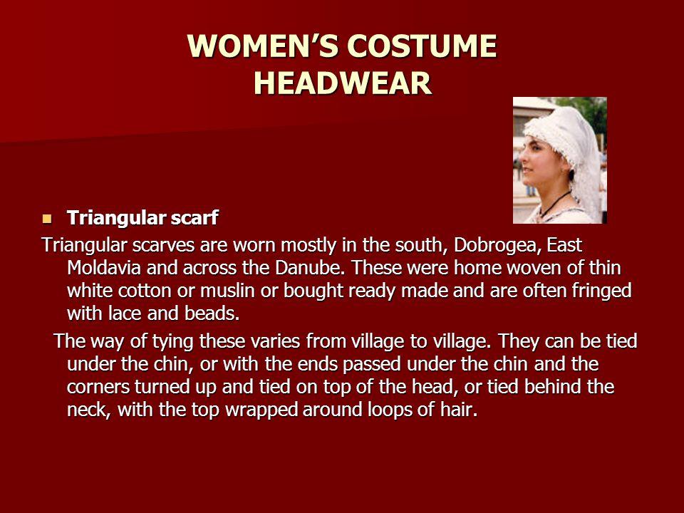 WOMENS COSTUME HEADWEAR Triangular scarf Triangular scarf Triangular scarves are worn mostly in the south, Dobrogea, East Moldavia and across the Danu