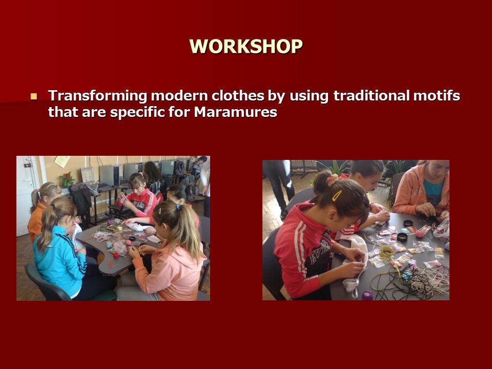 WORKSHOP Transforming modern clothes by using traditional motifs that are specific for Maramures Transforming modern clothes by using traditional motifs that are specific for Maramures