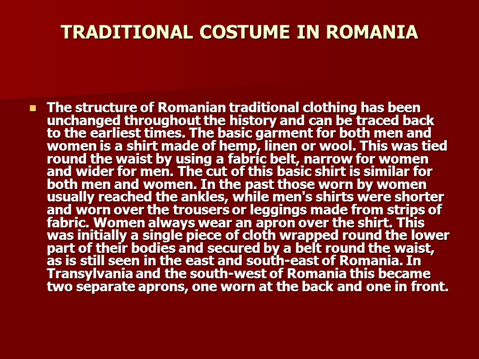TRADITIONAL COSTUME IN ROMANIA The structure of Romanian traditional clothing has been unchanged throughout the history and can be traced back to the earliest times.