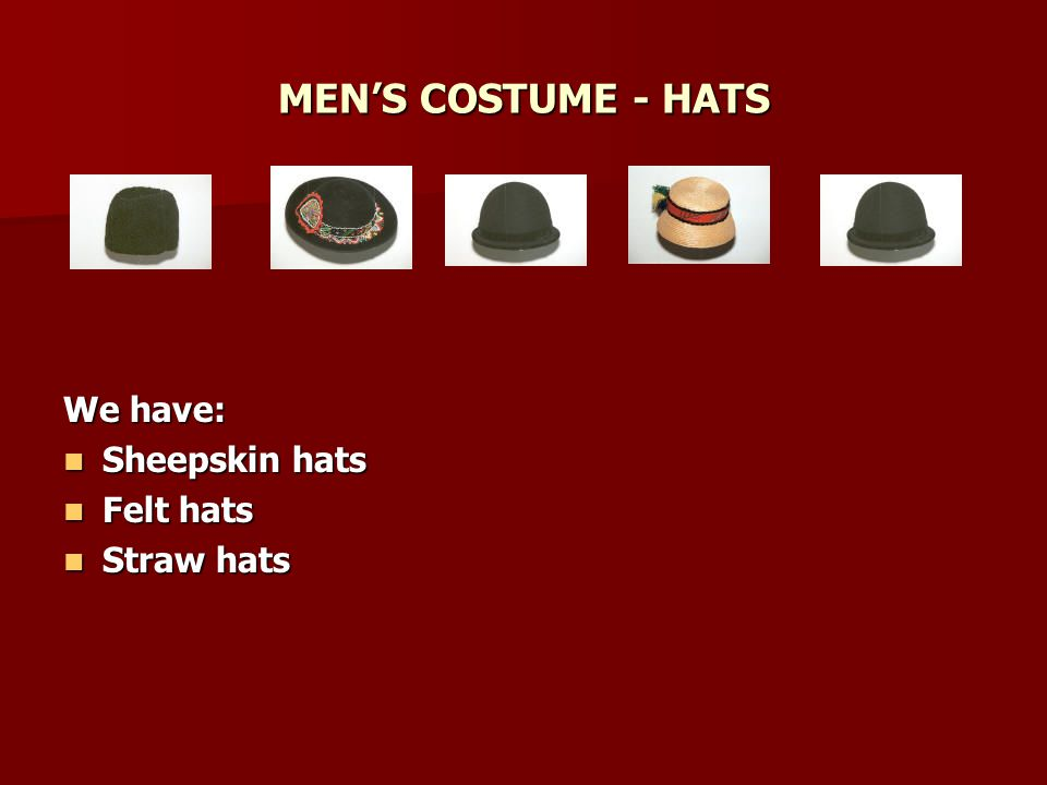 MENS COSTUME - HATS We have: Sheepskin hats Sheepskin hats Felt hats Felt hats Straw hats Straw hats