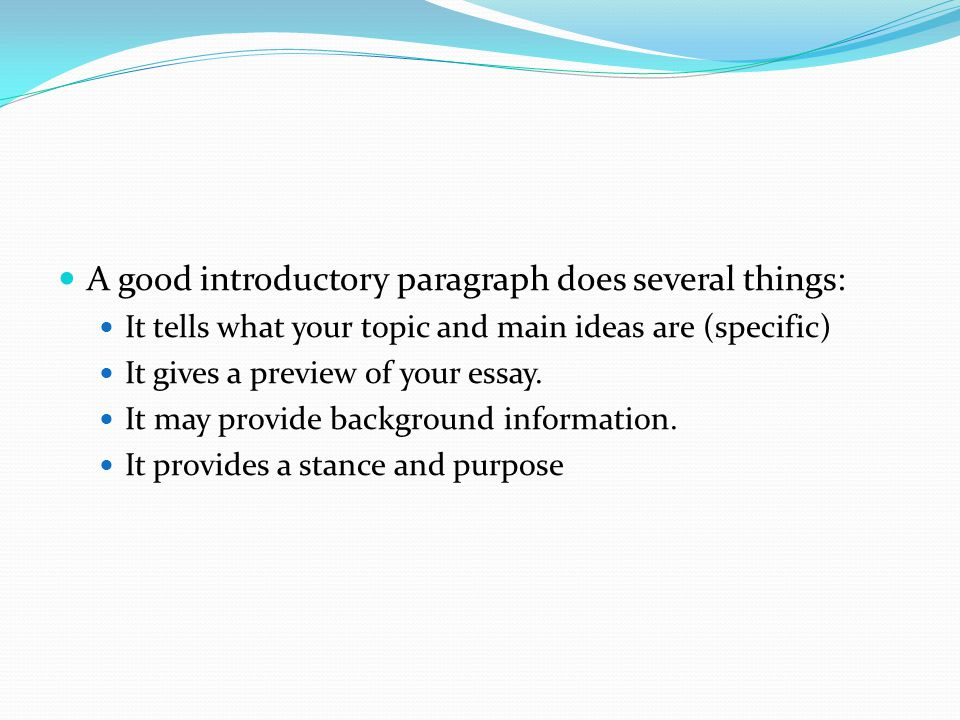 A good introductory paragraph does several things: It tells what your topic and main ideas are (specific) It gives a preview of your essay. It may pro