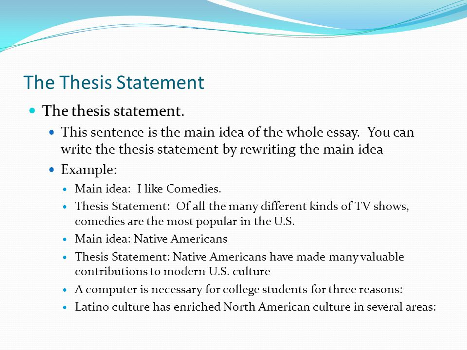 The Thesis Statement The thesis statement. This sentence is the main idea of the whole essay. You can write the thesis statement by rewriting the main