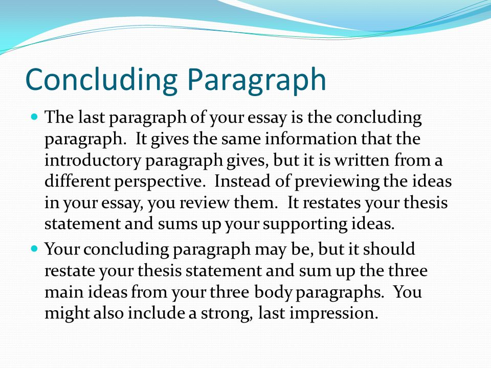Concluding Paragraph The last paragraph of your essay is the concluding paragraph. It gives the same information that the introductory paragraph gives