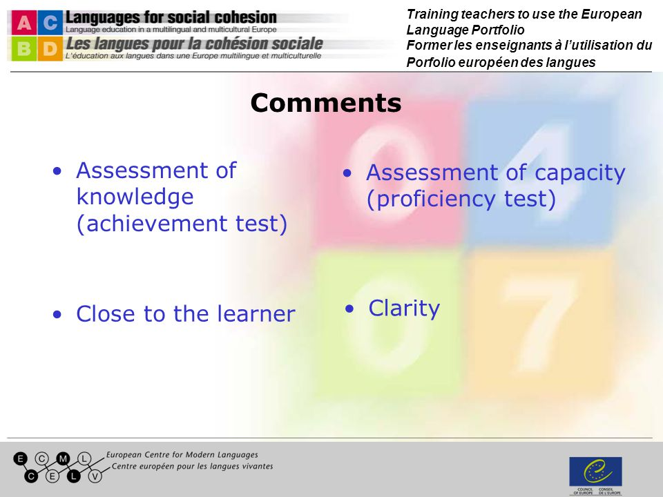 Training teachers to use the European Language Portfolio Former les enseignants à lutilisation du Porfolio européen des langues Comments Assessment of knowledge (achievement test) Assessment of capacity (proficiency test) Clarity Close to the learner