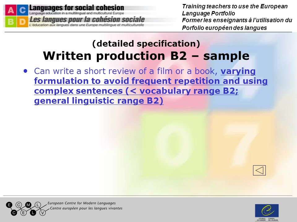 Training teachers to use the European Language Portfolio Former les enseignants à lutilisation du Porfolio européen des langues (detailed specification) Written production B2 – sample Can write a short review of a film or a book, varying formulation to avoid frequent repetition and using complex sentences (< vocabulary range B2; general linguistic range B2)