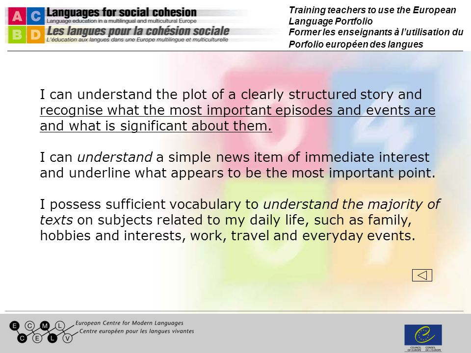 Training teachers to use the European Language Portfolio Former les enseignants à lutilisation du Porfolio européen des langues I can understand the plot of a clearly structured story and recognise what the most important episodes and events are and what is significant about them.