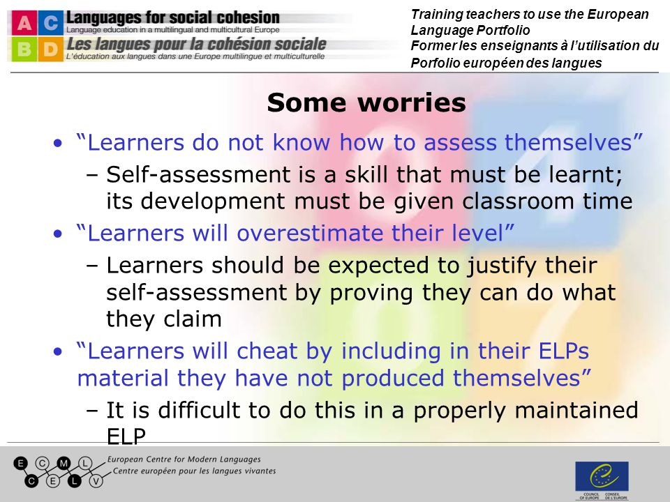 Training teachers to use the European Language Portfolio Former les enseignants à lutilisation du Porfolio européen des langues Some worries Learners do not know how to assess themselves –Self-assessment is a skill that must be learnt; its development must be given classroom time Learners will overestimate their level –Learners should be expected to justify their self-assessment by proving they can do what they claim Learners will cheat by including in their ELPs material they have not produced themselves –It is difficult to do this in a properly maintained ELP