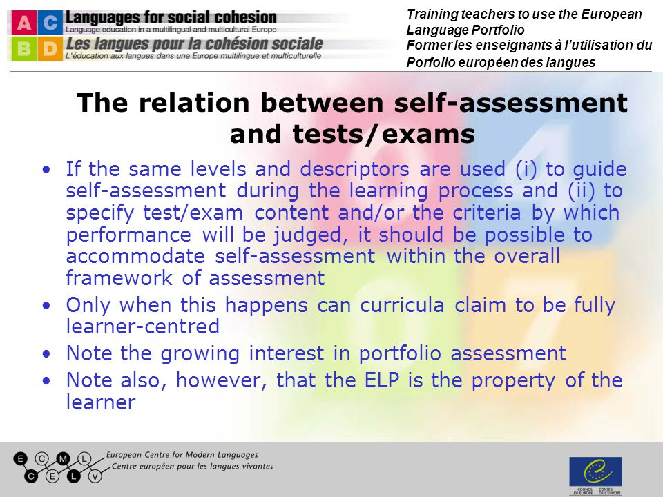 Training teachers to use the European Language Portfolio Former les enseignants à lutilisation du Porfolio européen des langues The relation between self-assessment and tests/exams If the same levels and descriptors are used (i) to guide self-assessment during the learning process and (ii) to specify test/exam content and/or the criteria by which performance will be judged, it should be possible to accommodate self-assessment within the overall framework of assessment Only when this happens can curricula claim to be fully learner-centred Note the growing interest in portfolio assessment Note also, however, that the ELP is the property of the learner