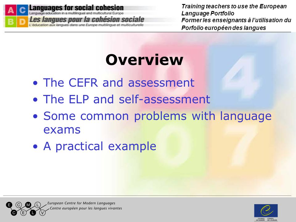 Training teachers to use the European Language Portfolio Former les enseignants à lutilisation du Porfolio européen des langues Overview The CEFR and assessment The ELP and self-assessment Some common problems with language exams A practical example