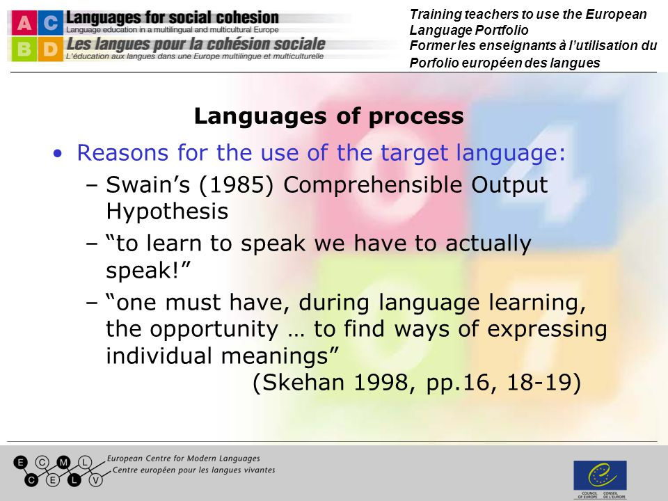 Training teachers to use the European Language Portfolio Former les enseignants à lutilisation du Porfolio européen des langues Languages of process Reasons for the use of the target language: –Swains (1985) Comprehensible Output Hypothesis –to learn to speak we have to actually speak.