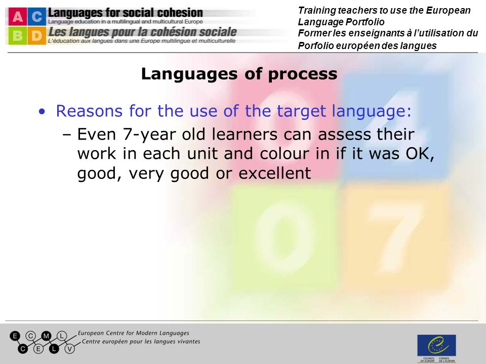 Training teachers to use the European Language Portfolio Former les enseignants à lutilisation du Porfolio européen des langues Languages of process Reasons for the use of the target language: –Even 7-year old learners can assess their work in each unit and colour in if it was OK, good, very good or excellent