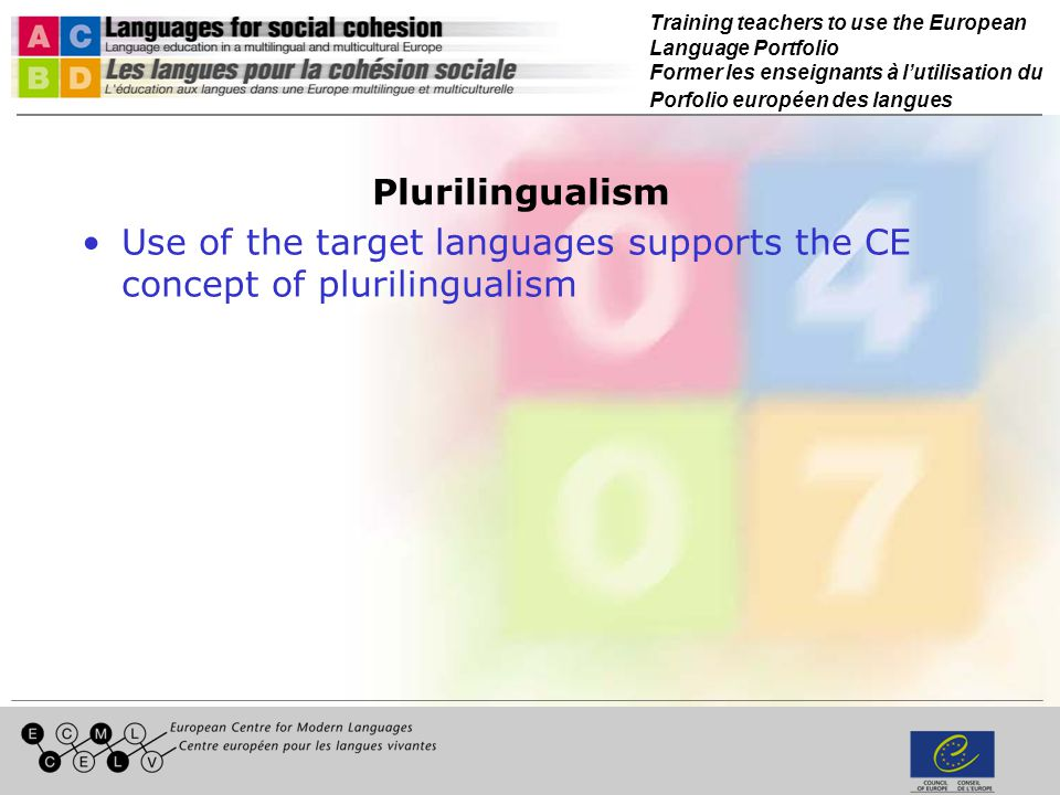 Training teachers to use the European Language Portfolio Former les enseignants à lutilisation du Porfolio européen des langues Plurilingualism Use of the target languages supports the CE concept of plurilingualism