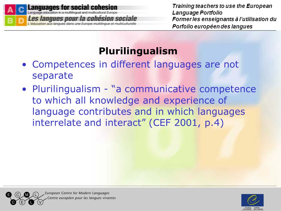 Training teachers to use the European Language Portfolio Former les enseignants à lutilisation du Porfolio européen des langues Plurilingualism Competences in different languages are not separate Plurilingualism - a communicative competence to which all knowledge and experience of language contributes and in which languages interrelate and interact (CEF 2001, p.4)