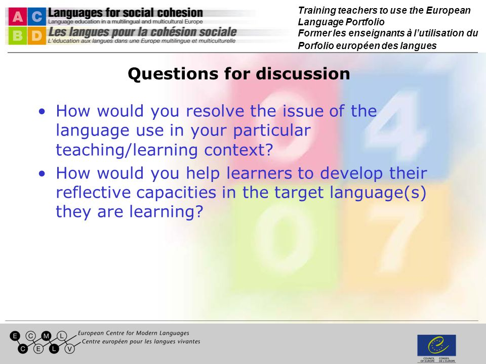 Training teachers to use the European Language Portfolio Former les enseignants à lutilisation du Porfolio européen des langues Questions for discussion How would you resolve the issue of the language use in your particular teaching/learning context.