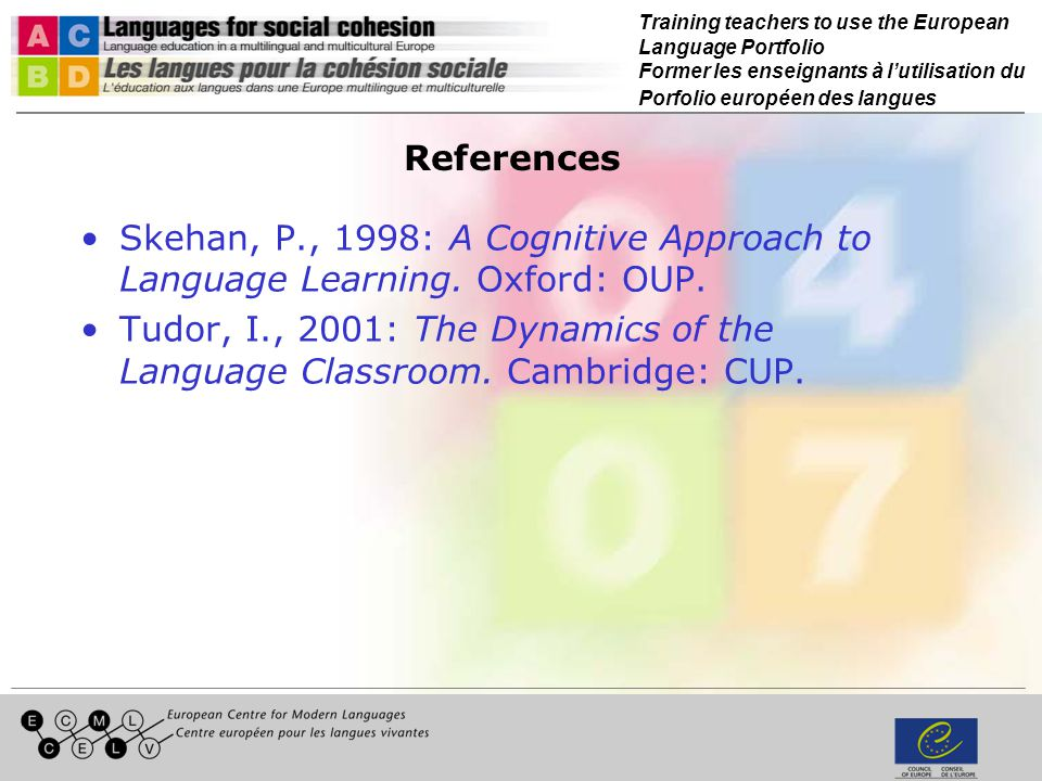 Training teachers to use the European Language Portfolio Former les enseignants à lutilisation du Porfolio européen des langues References Skehan, P., 1998: A Cognitive Approach to Language Learning.