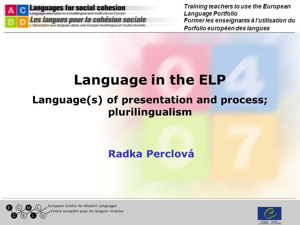 Training teachers to use the European Language Portfolio Former les enseignants à lutilisation du Porfolio européen des langues Language in the ELP Language(s) of presentation and process; plurilingualism Radka Perclová