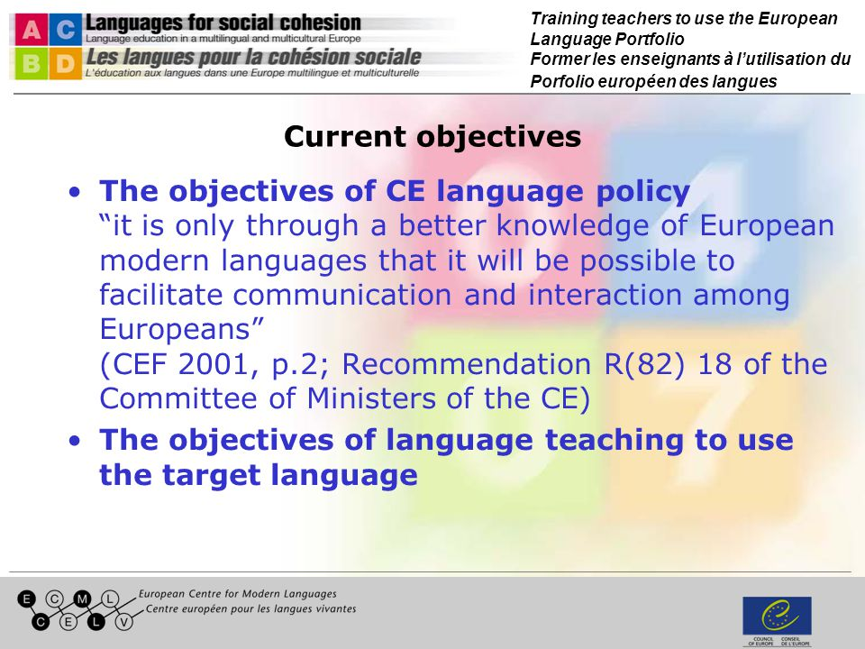 Training teachers to use the European Language Portfolio Former les enseignants à lutilisation du Porfolio européen des langues Current objectives The objectives of CE language policy it is only through a better knowledge of European modern languages that it will be possible to facilitate communication and interaction among Europeans (CEF 2001, p.2; Recommendation R(82) 18 of the Committee of Ministers of the CE) The objectives of language teaching to use the target language