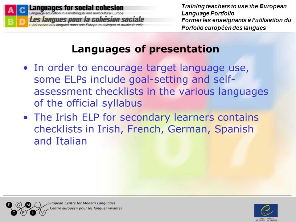 Training teachers to use the European Language Portfolio Former les enseignants à lutilisation du Porfolio européen des langues Languages of presentation In order to encourage target language use, some ELPs include goal-setting and self- assessment checklists in the various languages of the official syllabus The Irish ELP for secondary learners contains checklists in Irish, French, German, Spanish and Italian