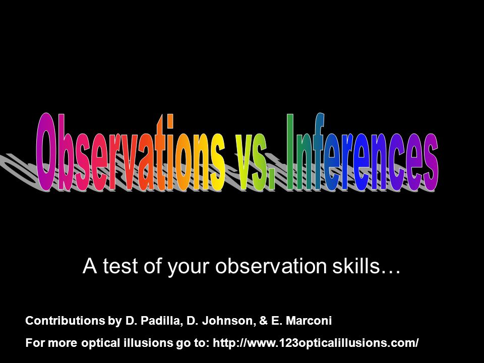 A test of your observation skills… Contributions by D. Padilla, D. Johnson, & E. Marconi For more optical illusions go to: http://www.123opticalillusi