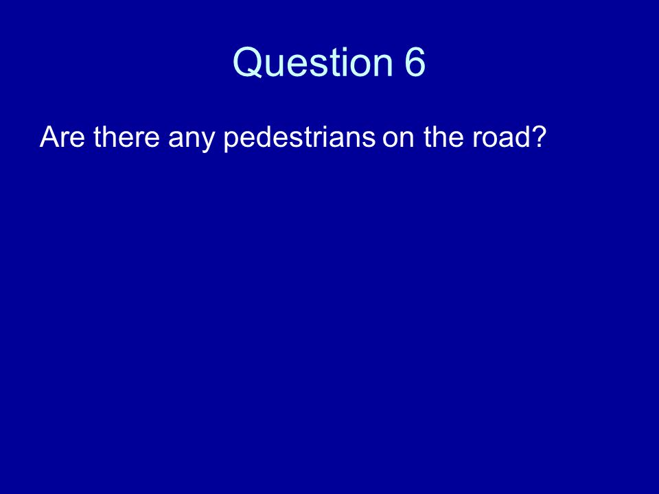 Question 6 Are there any pedestrians on the road?