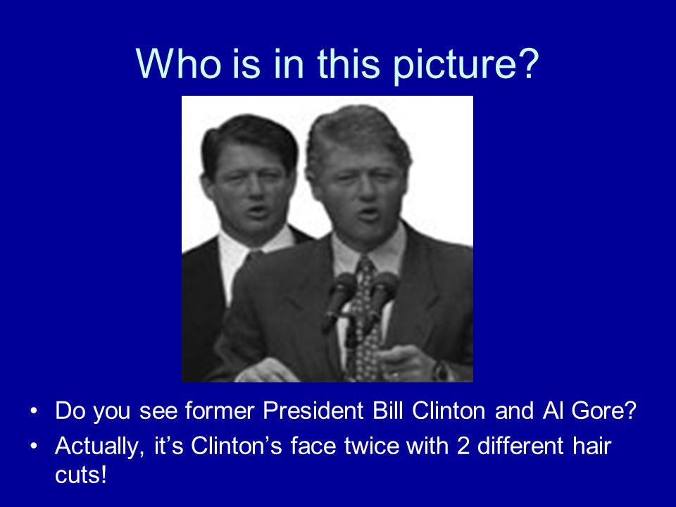 Who is in this picture? Do you see former President Bill Clinton and Al Gore? Actually, its Clintons face twice with 2 different hair cuts!