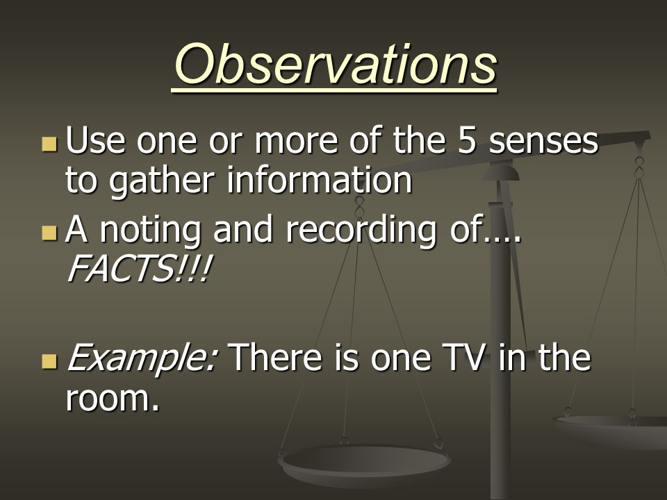 Observations Use one or more of the 5 senses to gather information Use one or more of the 5 senses to gather information A noting and recording of…. F
