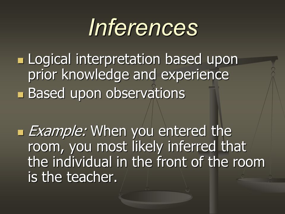 Inferences Logical interpretation based upon prior knowledge and experience Logical interpretation based upon prior knowledge and experience Based upo