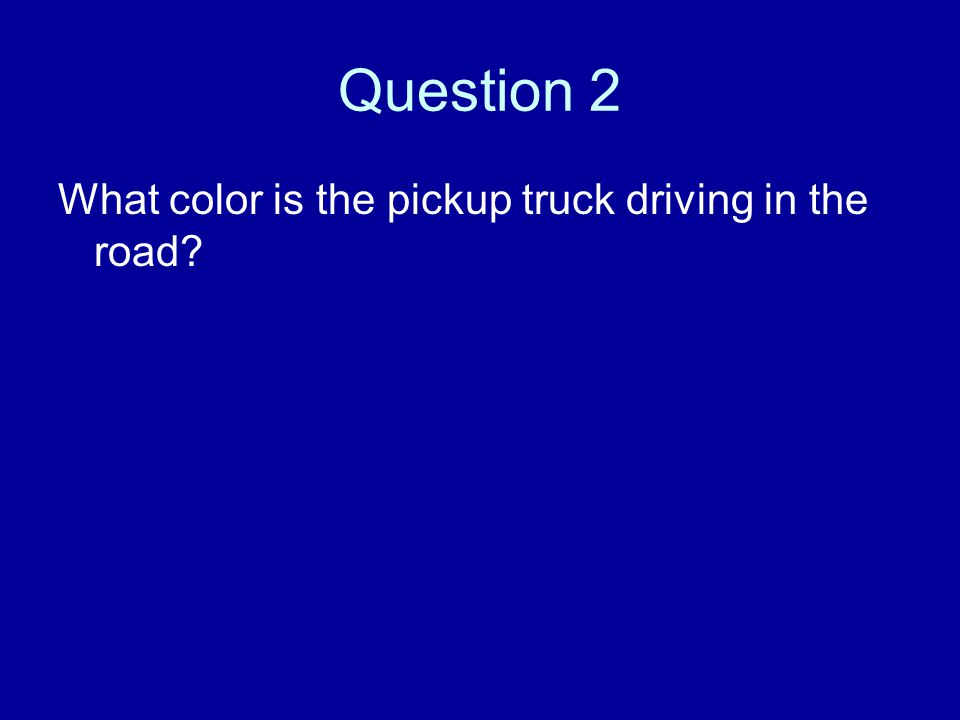 Question 2 What color is the pickup truck driving in the road?