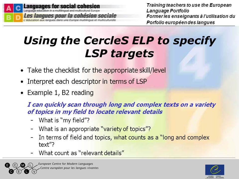 Training teachers to use the European Language Portfolio Former les enseignants à lutilisation du Porfolio européen des langues Using the CercleS ELP to specify LSP targets Example 2, B2 writing I can write clear detailed text on a wide range of subjects relating to my personal, academic or professional interests ̵What are my academic and/or professional interests.